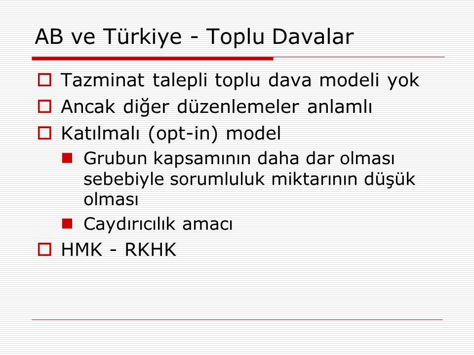 AB ve Türkiye - Toplu Davalar  Tazminat talepli toplu dava modeli yok  Ancak diğer düzenlemeler anlamlı  Katılmalı (opt-in) model Grubun kapsamının