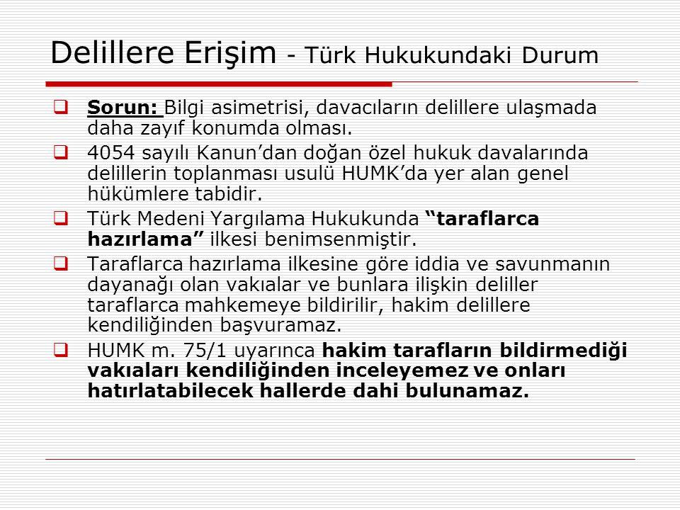 Delillere Erişim - Türk Hukukundaki Durum  Sorun: Bilgi asimetrisi, davacıların delillere ulaşmada daha zayıf konumda olması.  4054 sayılı Kanun'dan