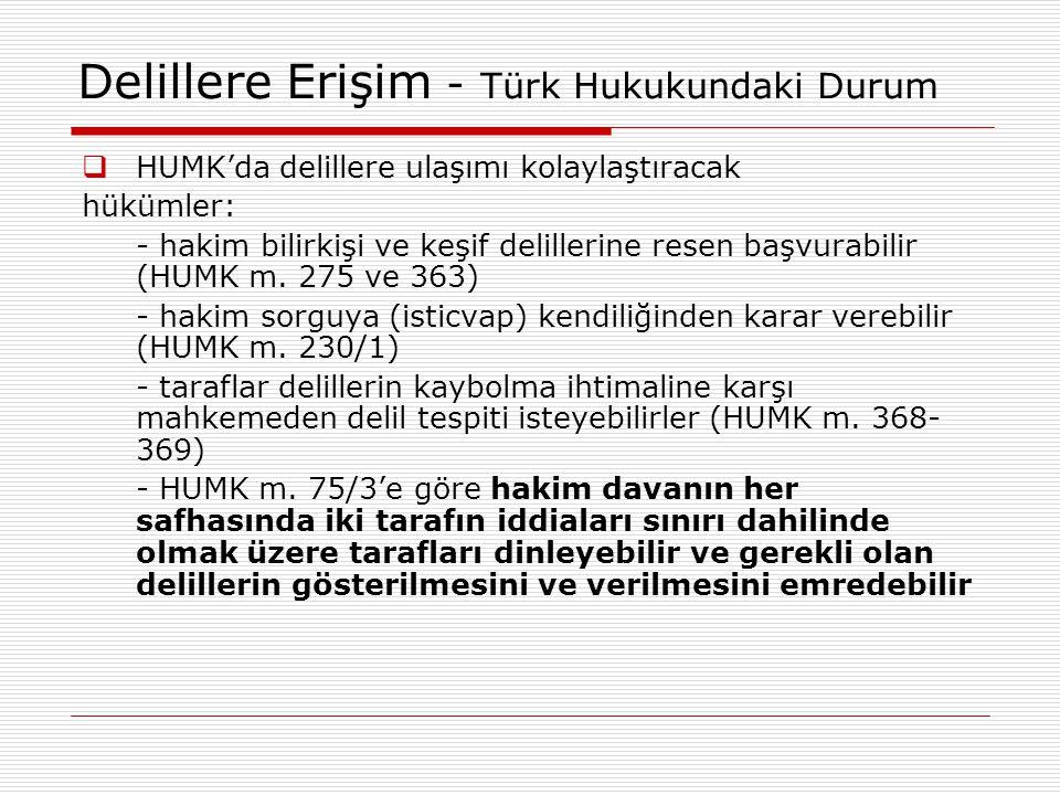 Delillere Erişim - Türk Hukukundaki Durum  HUMK'da delillere ulaşımı kolaylaştıracak hükümler: - hakim bilirkişi ve keşif delillerine resen başvurabi