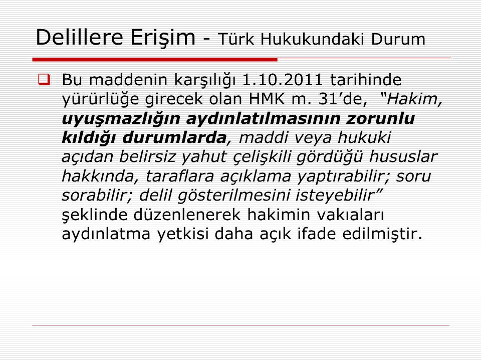 """Delillere Erişim - Türk Hukukundaki Durum  Bu maddenin karşılığı 1.10.2011 tarihinde yürürlüğe girecek olan HMK m. 31'de, """"Hakim, uyuşmazlığın aydınl"""