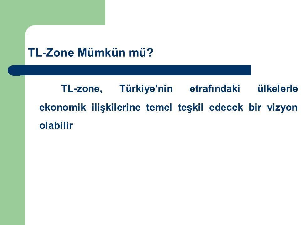TL-Zone Mümkün mü? TL-zone, Türkiye'nin etrafındaki ülkelerle ekonomik ilişkilerine temel teşkil edecek bir vizyon olabilir
