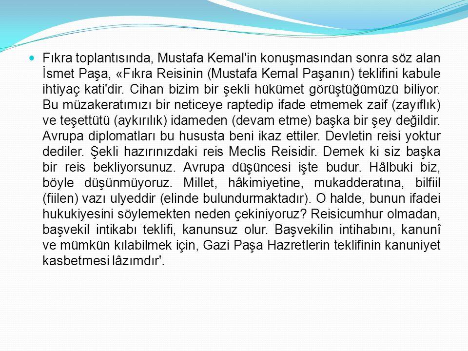 Fıkra toplantısında, Mustafa Kemal'in konuşmasından sonra söz alan İsmet Paşa, «Fıkra Reisinin (Mustafa Kemal Paşanın) teklifini kabule ihtiyaç kati'd