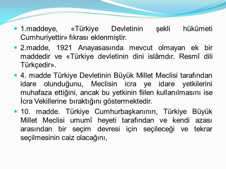 1.maddeye, «Türkiye Devletinin şekli hükümeti Cumhuriyettir» fıkrası eklenmiştir. 2.madde, 1921 Anayasasında mevcut olmayan ek bir maddedir ve «Türkiy