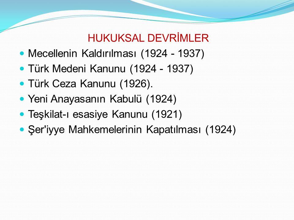 HUKUKSAL DEVRİMLER Mecellenin Kaldırılması (1924 - 1937) Türk Medeni Kanunu (1924 - 1937) Türk Ceza Kanunu (1926). Yeni Anayasanın Kabulü (1924) Teşki
