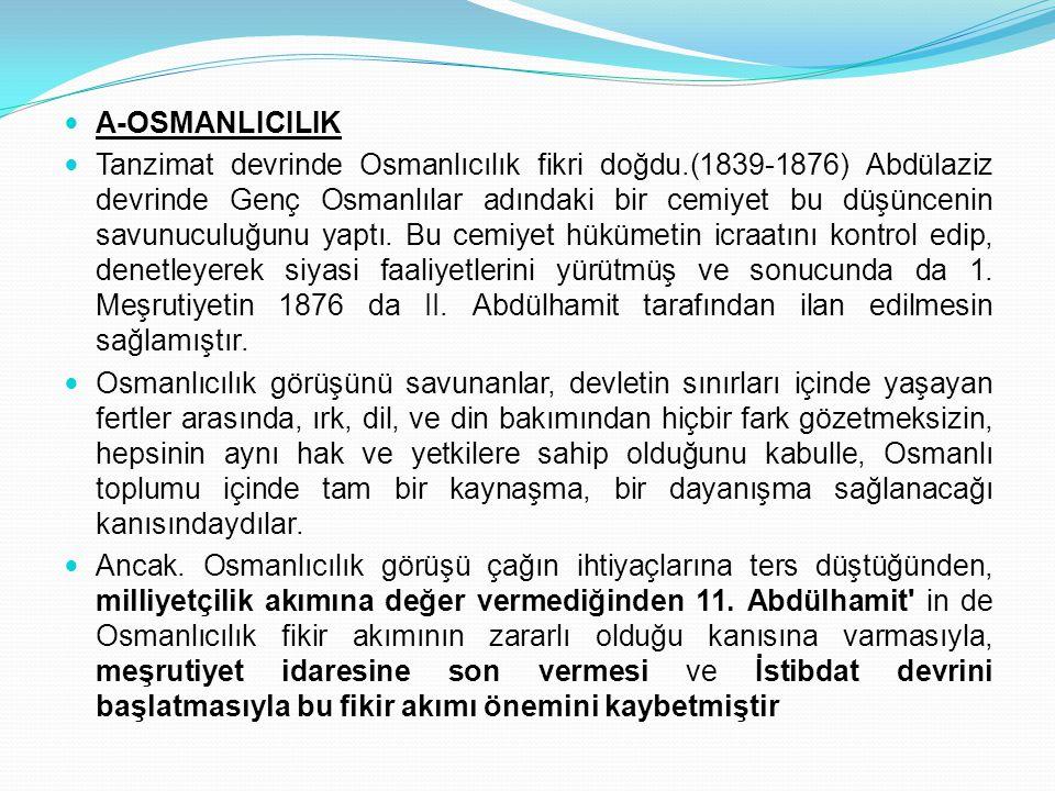 A-OSMANLICILIK Tanzimat devrinde Osmanlıcılık fikri doğdu.(1839-1876) Abdülaziz devrinde Genç Osmanlılar adındaki bir cemiyet bu düşüncenin savunuculu