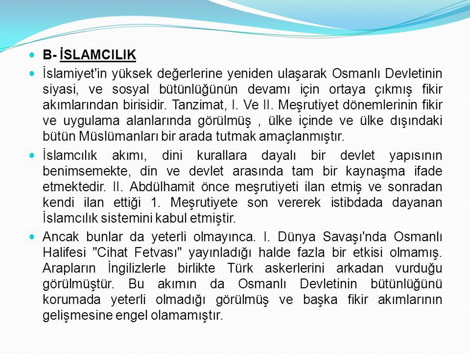 B- İSLAMCILIK İslamiyet'in yüksek değerlerine yeniden ulaşarak Osmanlı Devletinin siyasi, ve sosyal bütünlüğünün devamı için ortaya çıkmış fikir akıml