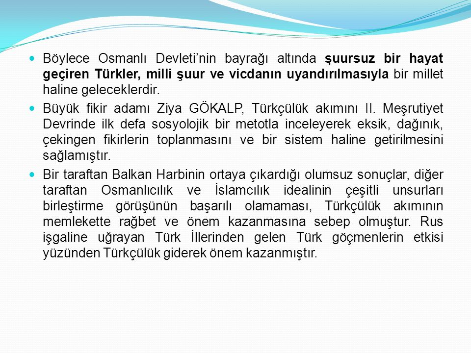 Böylece Osmanlı Devleti'nin bayrağı altında şuursuz bir hayat geçiren Türkler, milli şuur ve vicdanın uyandırılmasıyla bir millet haline geleceklerdir