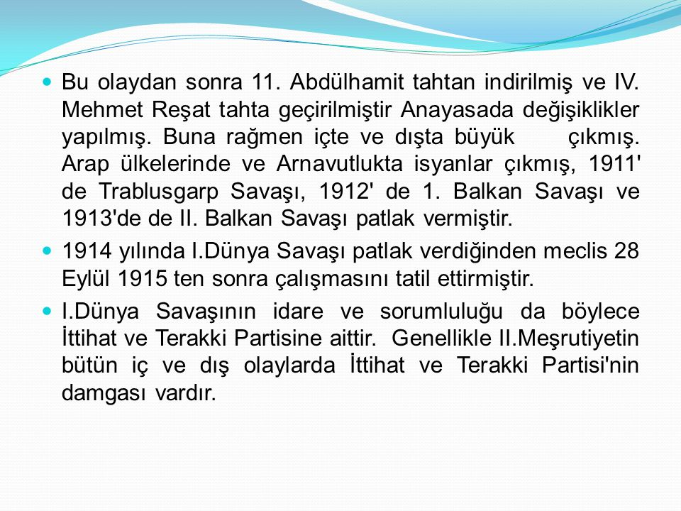 Bu olaydan sonra 11. Abdülhamit tahtan indirilmiş ve IV. Mehmet Reşat tahta geçirilmiştir Anayasada değişiklikler yapılmış. Buna rağmen içte ve dışta