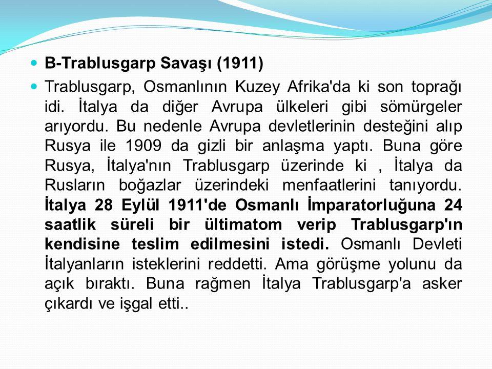 B-Trablusgarp Savaşı (1911) Trablusgarp, Osmanlının Kuzey Afrika'da ki son toprağı idi. İtalya da diğer Avrupa ülkeleri gibi sömürgeler arıyordu. Bu n