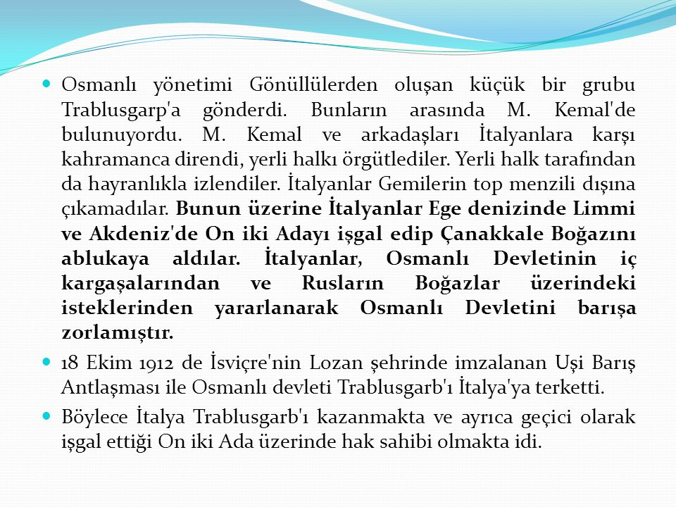 Osmanlı yönetimi Gönüllülerden oluşan küçük bir grubu Trablusgarp'a gönderdi. Bunların arasında M. Kemal'de bulunuyordu. M. Kemal ve arkadaşları İtaly
