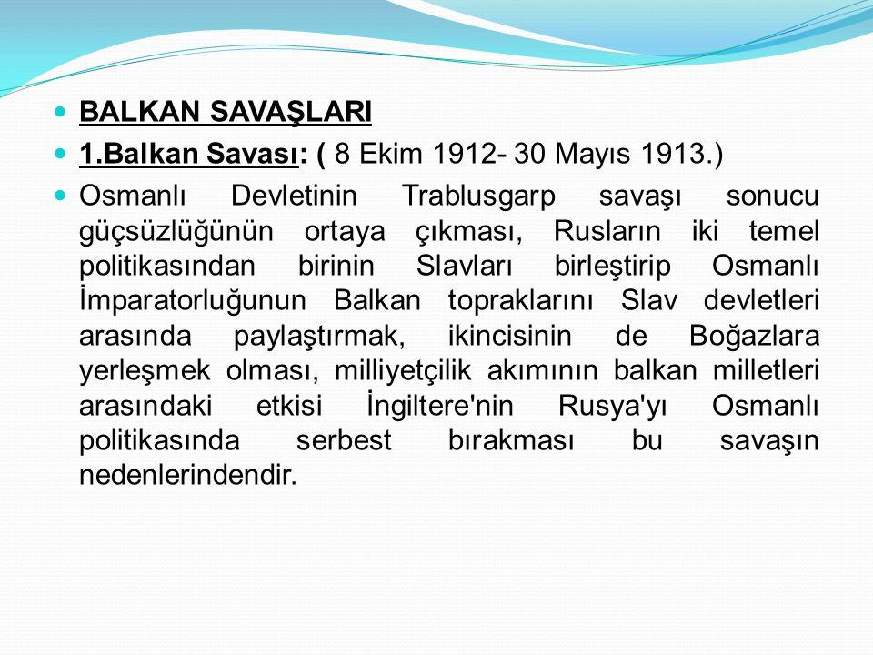 BALKAN SAVAŞLARI 1.Balkan Savası: ( 8 Ekim 1912- 30 Mayıs 1913.) Osmanlı Devletinin Trablusgarp savaşı sonucu güçsüzlüğünün ortaya çıkması, Rusların i