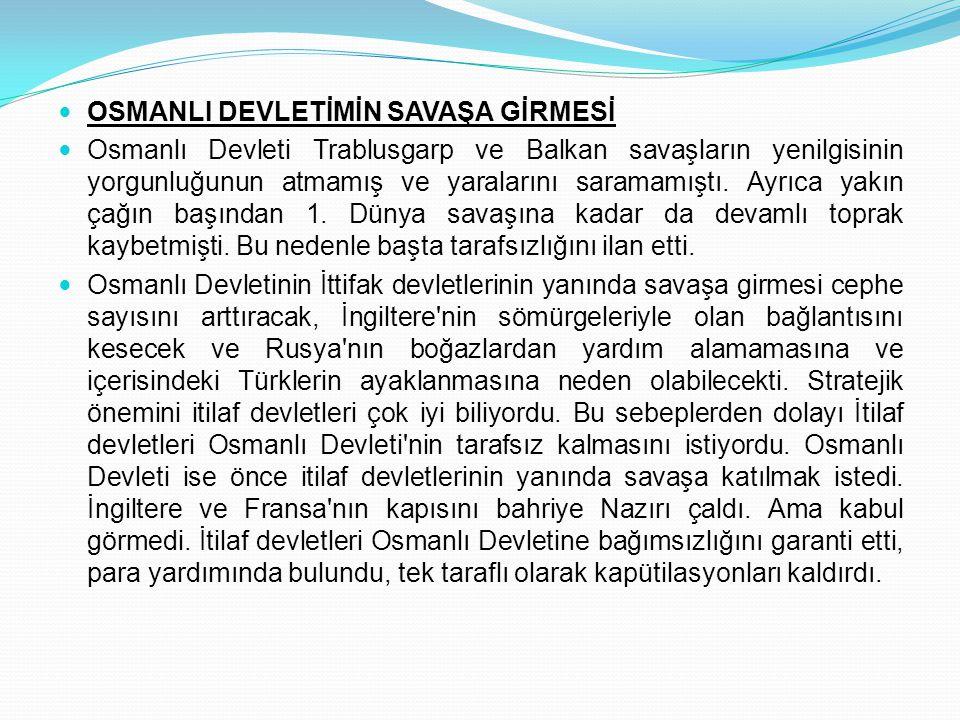 OSMANLI DEVLETİMİN SAVAŞA GİRMESİ Osmanlı Devleti Trablusgarp ve Balkan savaşların yenilgisinin yorgunluğunun atmamış ve yaralarını saramamıştı. Ayrıc