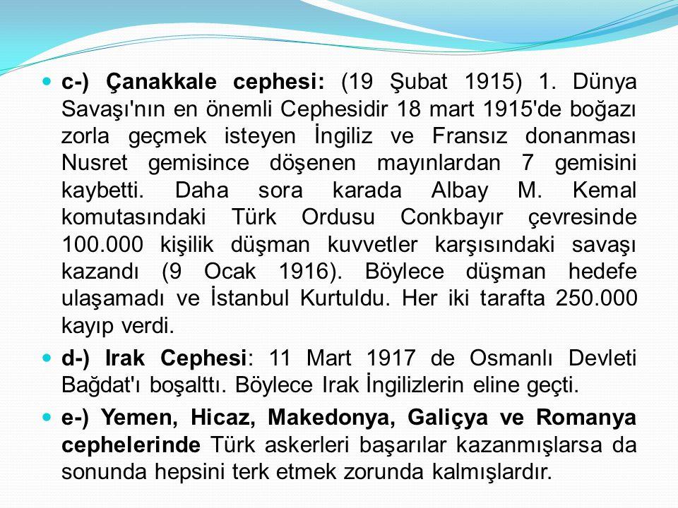 c-) Çanakkale cephesi: (19 Şubat 1915) 1. Dünya Savaşı'nın en önemli Cephesidir 18 mart 1915'de boğazı zorla geçmek isteyen İngiliz ve Fransız donanma