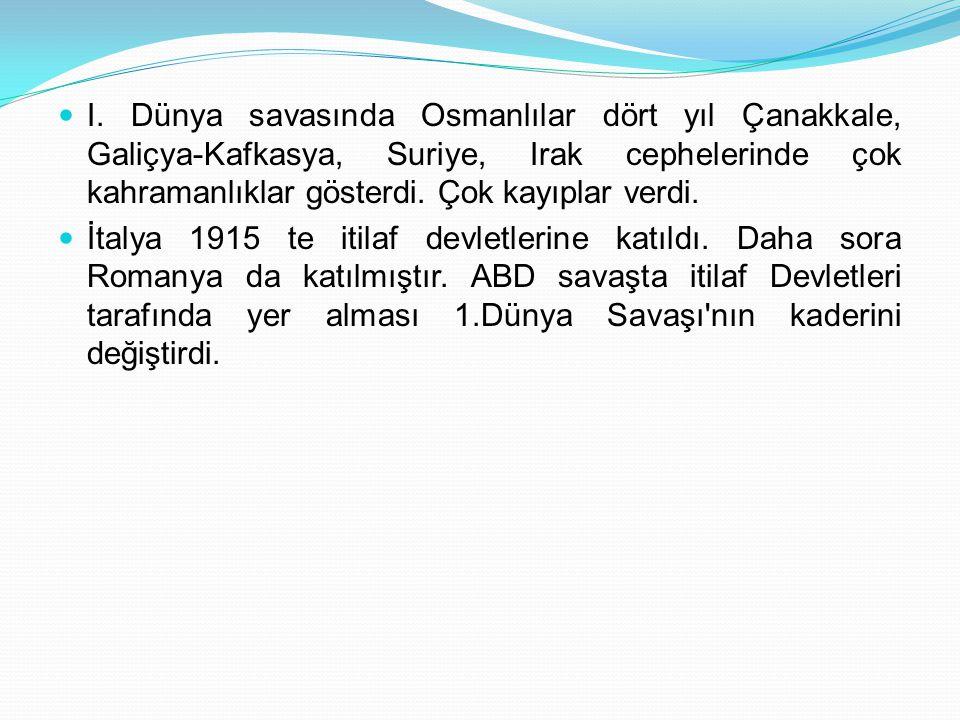 I. Dünya savasında Osmanlılar dört yıl Çanakkale, Galiçya-Kafkasya, Suriye, Irak cephelerinde çok kahramanlıklar gösterdi. Çok kayıplar verdi. İtalya
