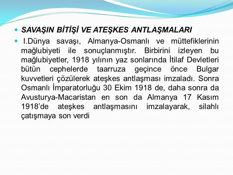 SAVAŞIN BİTİŞİ VE ATEŞKES ANTLAŞMALARI I.Dünya savaşı, Almanya-Osmanlı ve müttefiklerinin mağlubiyeti ile sonuçlanmıştır. Birbirini izleyen bu mağlubi