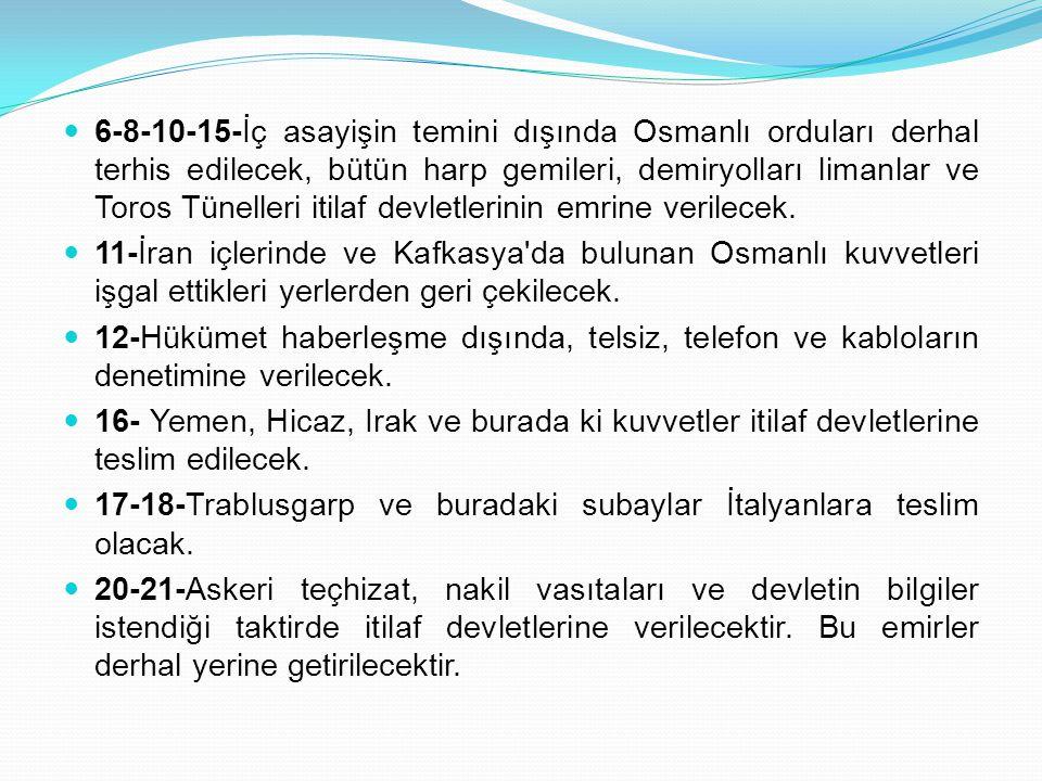 6-8-10-15-İç asayişin temini dışında Osmanlı orduları derhal terhis edilecek, bütün harp gemileri, demiryolları limanlar ve Toros Tünelleri itilaf dev