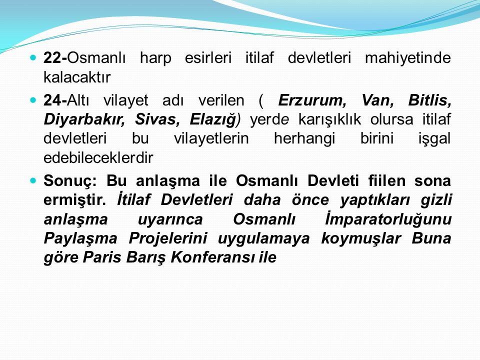 22-Osmanlı harp esirleri itilaf devletleri mahiyetinde kalacaktır 24-Altı vilayet adı verilen ( Erzurum, Van, Bitlis, Diyarbakır, Sivas, Elazığ) yerde