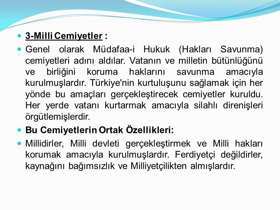 3-Milli Cemiyetler : Genel olarak Müdafaa-i Hukuk (Hakları Savunma) cemiyetleri adını aldılar. Vatanın ve milletin bütünlüğünü ve birliğini koruma hak