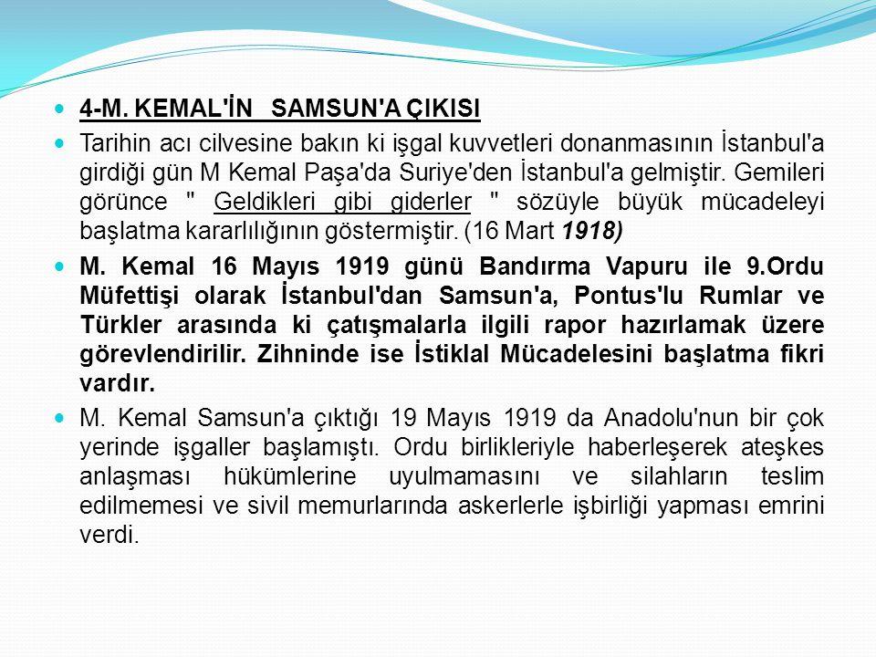 4-M. KEMAL'İN SAMSUN'A ÇIKISI Tarihin acı cilvesine bakın ki işgal kuvvetleri donanmasının İstanbul'a girdiği gün M Kemal Paşa'da Suriye'den İstanbul'