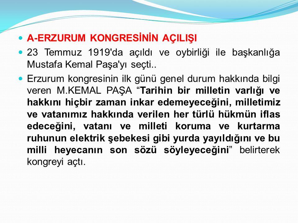 A-ERZURUM KONGRESİNİN AÇILIŞI 23 Temmuz 1919'da açıldı ve oybirliği ile başkanlığa Mustafa Kemal Paşa'yı seçti.. Erzurum kongresinin ilk günü genel du