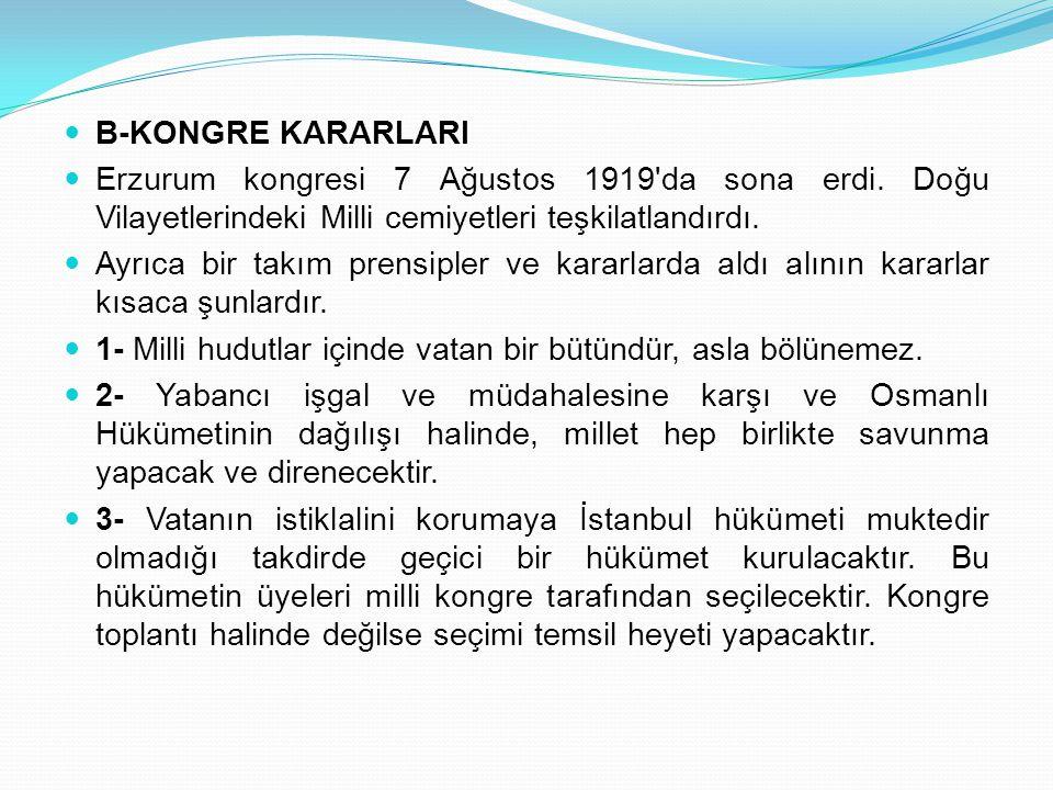 B-KONGRE KARARLARI Erzurum kongresi 7 Ağustos 1919'da sona erdi. Doğu Vilayetlerindeki Milli cemiyetleri teşkilatlandırdı. Ayrıca bir takım prensipler