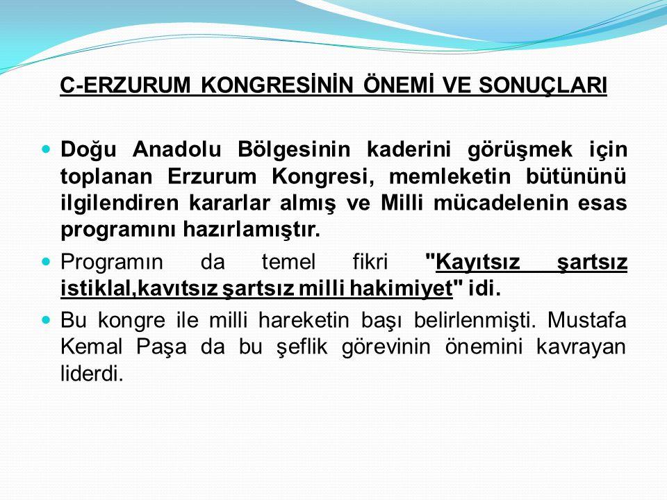 C-ERZURUM KONGRESİNİN ÖNEMİ VE SONUÇLARI Doğu Anadolu Bölgesinin kaderini görüşmek için toplanan Erzurum Kongresi, memleketin bütününü ilgilendiren ka