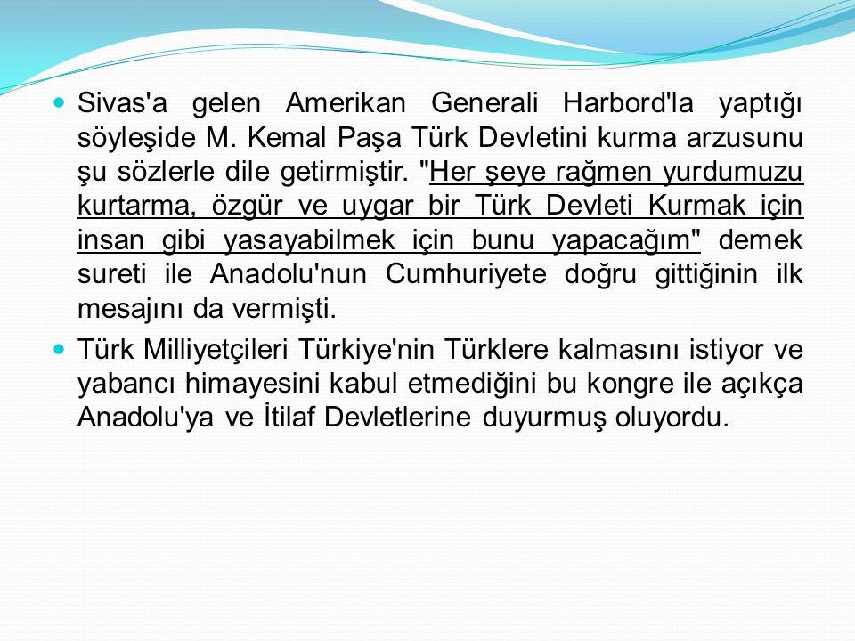 Sivas'a gelen Amerikan Generali Harbord'la yaptığı söyleşide M. Kemal Paşa Türk Devletini kurma arzusunu şu sözlerle dile getirmiştir.