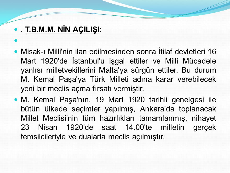 . T.B.M.M. NİN AÇILIŞI: Misak-ı Milli'nin ilan edilmesinden sonra İtilaf devletleri 16 Mart 1920'de İstanbul'u işgal ettiler ve Milli Mücadele yanlısı