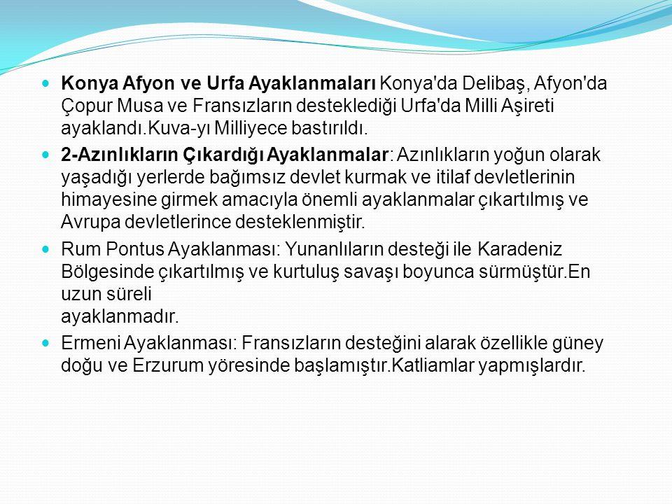 Konya Afyon ve Urfa Ayaklanmaları Konya'da Delibaş, Afyon'da Çopur Musa ve Fransızların desteklediği Urfa'da Milli Aşireti ayaklandı.Kuva-yı Milliyece