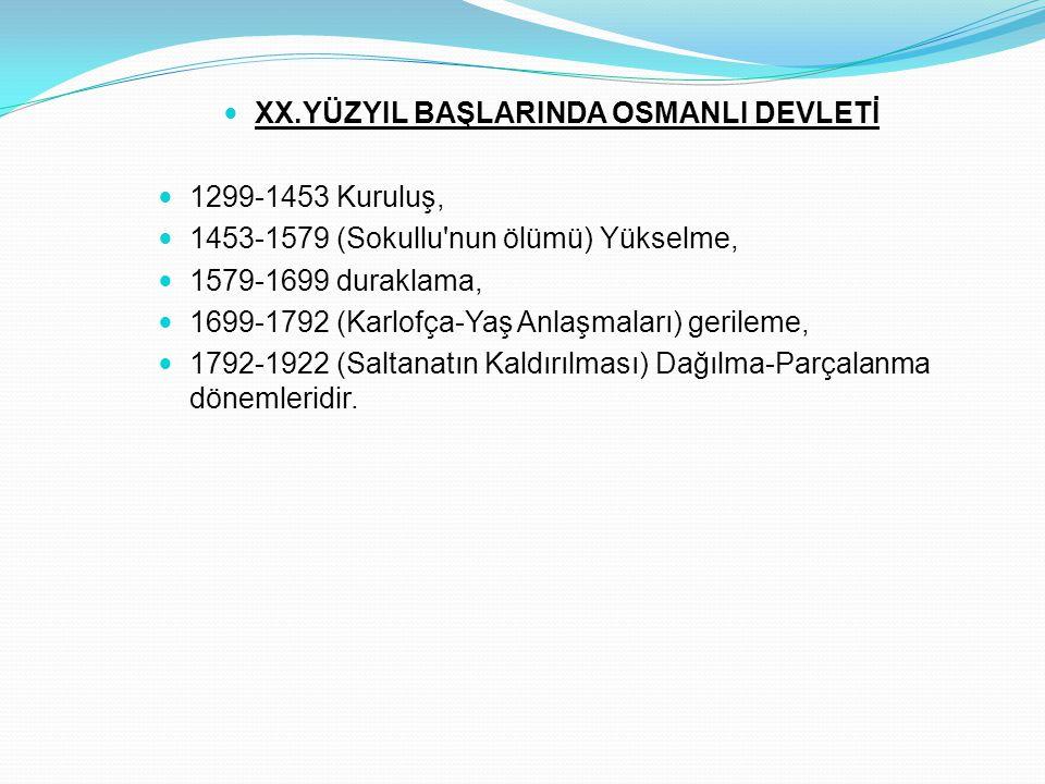 XX.YÜZYIL BAŞLARINDA OSMANLI DEVLETİ 1299-1453 Kuruluş, 1453-1579 (Sokullu'nun ölümü) Yükselme, 1579-1699 duraklama, 1699-1792 (Karlofça-Yaş Anlaşmala