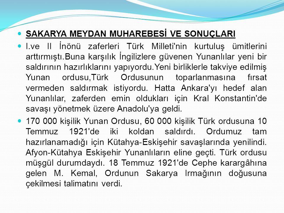 SAKARYA MEYDAN MUHAREBESİ VE SONUÇLARI I.ve II İnönü zaferleri Türk Milleti'nin kurtuluş ümitlerini arttırmıştı.Buna karşılık İngilizlere güvenen Yuna