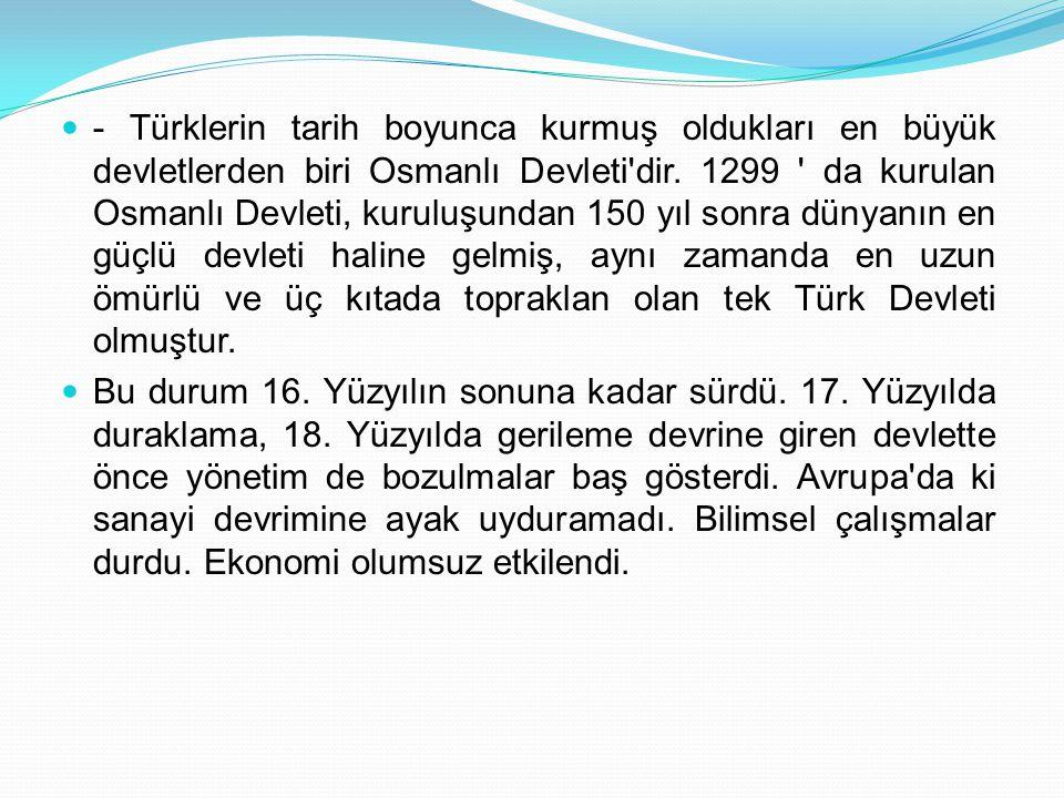 - Türklerin tarih boyunca kurmuş oldukları en büyük devletlerden biri Osmanlı Devleti'dir. 1299 ' da kurulan Osmanlı Devleti, kuruluşundan 150 yıl son