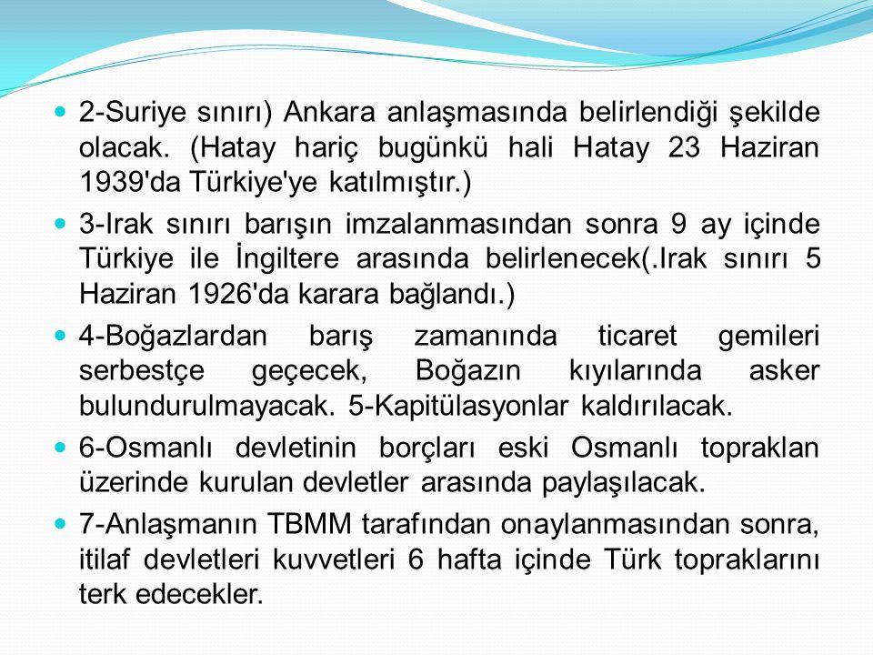 2-Suriye sınırı) Ankara anlaşmasında belirlendiği şekilde olacak. (Hatay hariç bugünkü hali Hatay 23 Haziran 1939'da Türkiye'ye katılmıştır.) 3-Irak s