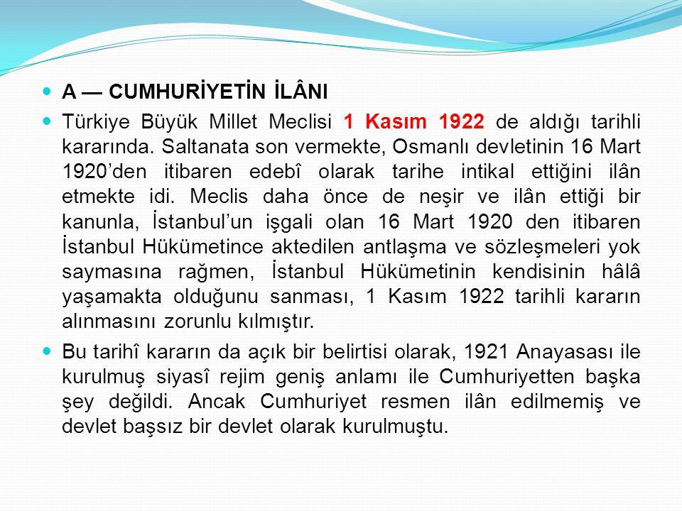 A — CUMHURİYETİN İLÂNI Türkiye Büyük Millet Meclisi 1 Kasım 1922 de aldığı tarihli kararında. Saltanata son vermekte, Osmanlı devletinin 16 Mart 1920'