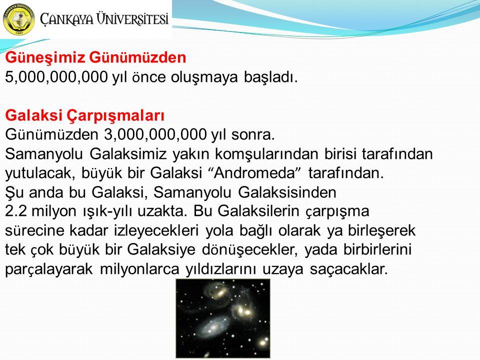 G ü neşimiz G ü n ü m ü zden 5,000,000,000 yıl ö nce oluşmaya başladı. Galaksi Çarpışmaları G ü n ü m ü zden 3,000,000,000 yıl sonra. Samanyolu Galaks