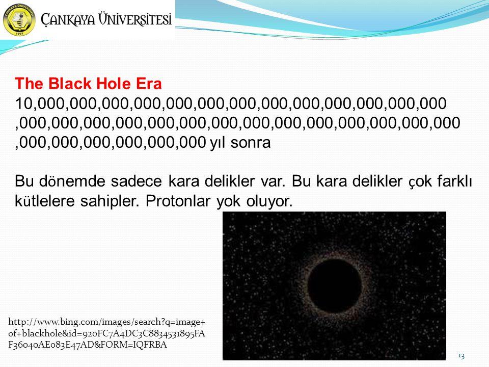 13 The Black Hole Era 10,000,000,000,000,000,000,000,000,000,000,000,000,000,000,000,000,000,000,000,000,000,000,000,000,000,000,000,000,000,000,000,000,000 yıl sonra Bu d ö nemde sadece kara delikler var.