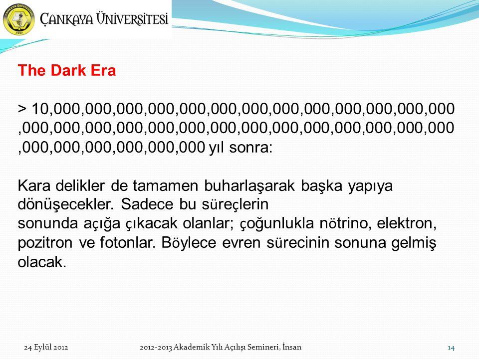 14 The Dark Era > 10,000,000,000,000,000,000,000,000,000,000,000,000,000,000,000,000,000,000,000,000,000,000,000,000,000,000,000,000,000,000,000,000,000 yıl sonra: Kara delikler de tamamen buharlaşarak başka yapıya dönüşecekler.
