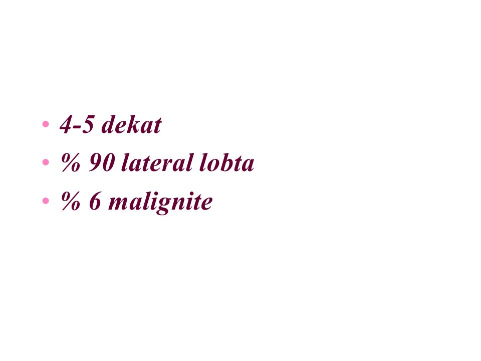 4-5 dekat % 90 lateral lobta % 6 malignite
