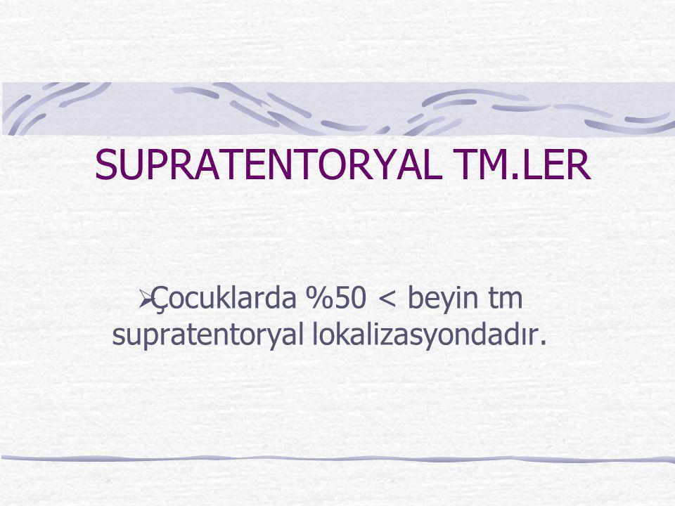 SUPRATENTORYAL TM.LER  Çocuklarda %50 < beyin tm supratentoryal lokalizasyondadır.