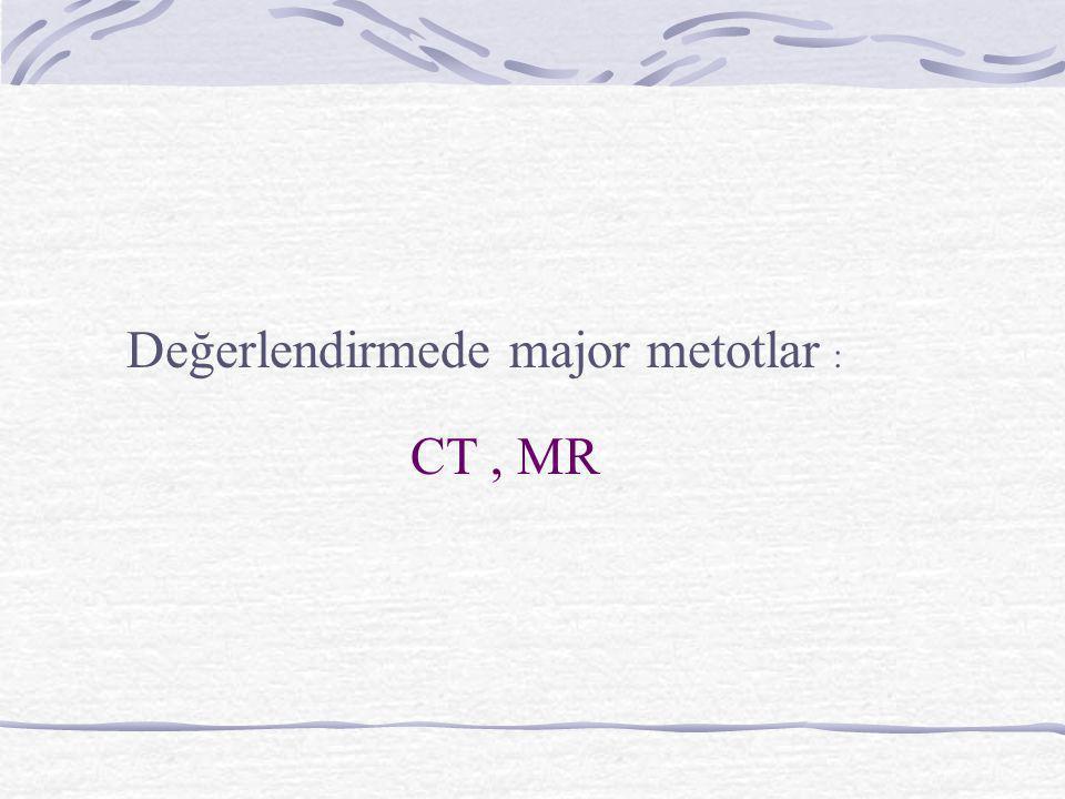 Değerlendirmede major metotlar : CT, MR