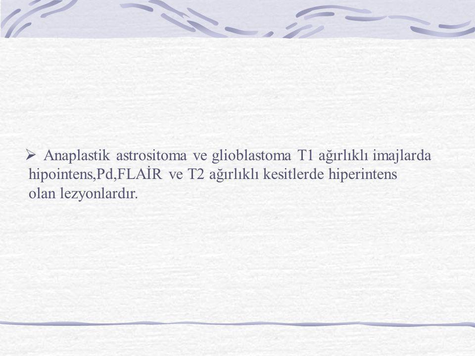  Anaplastik astrositoma ve glioblastoma T1 ağırlıklı imajlarda hipointens,Pd,FLAİR ve T2 ağırlıklı kesitlerde hiperintens olan lezyonlardır.