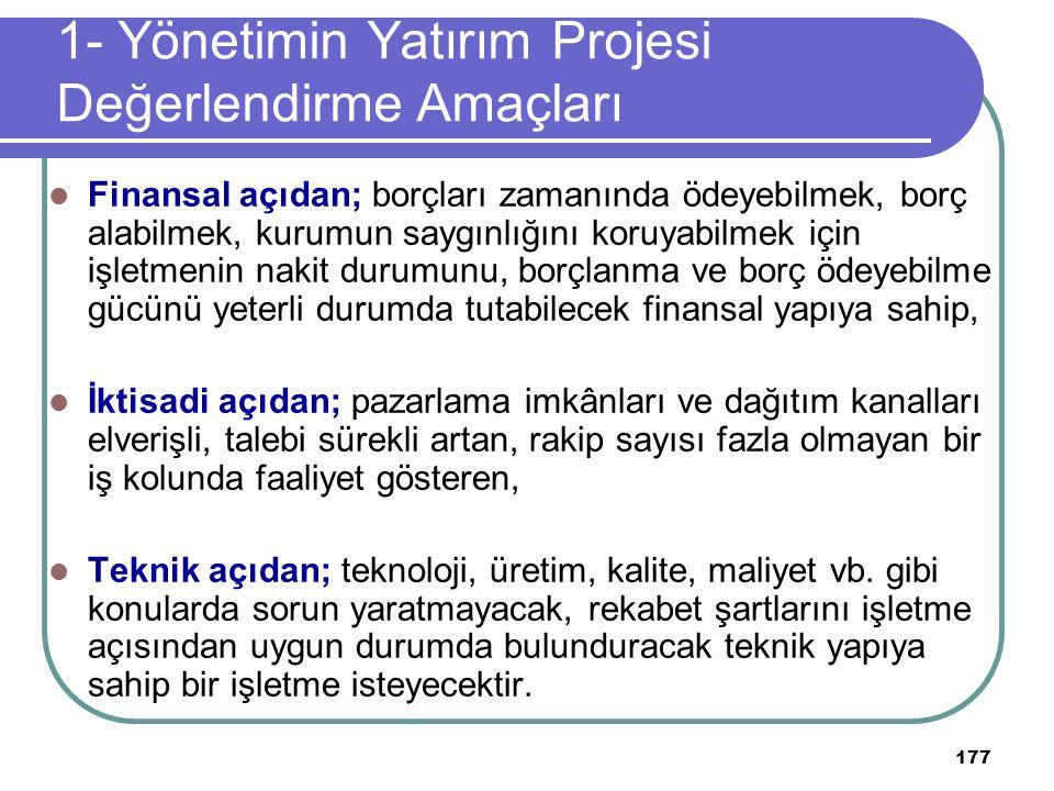 177 1- Yönetimin Yatırım Projesi Değerlendirme Amaçları Finansal açıdan; borçları zamanında ödeyebilmek, borç alabilmek, kurumun saygınlığını koruyabi
