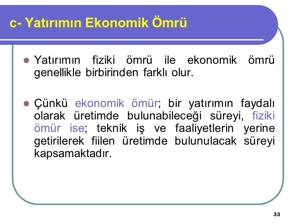 33 c- Yatırımın Ekonomik Ömrü Yatırımın fiziki ömrü ile ekonomik ömrü genellikle birbirinden farklı olur. Çünkü ekonomik ömür; bir yatırımın faydalı o