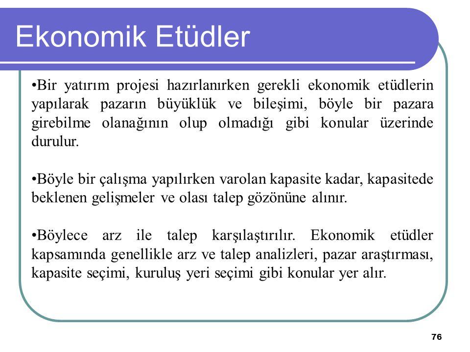76 Ekonomik Etüdler Bir yatırım projesi hazırlanırken gerekli ekonomik etüdlerin yapılarak pazarın büyüklük ve bileşimi, böyle bir pazara girebilme ol