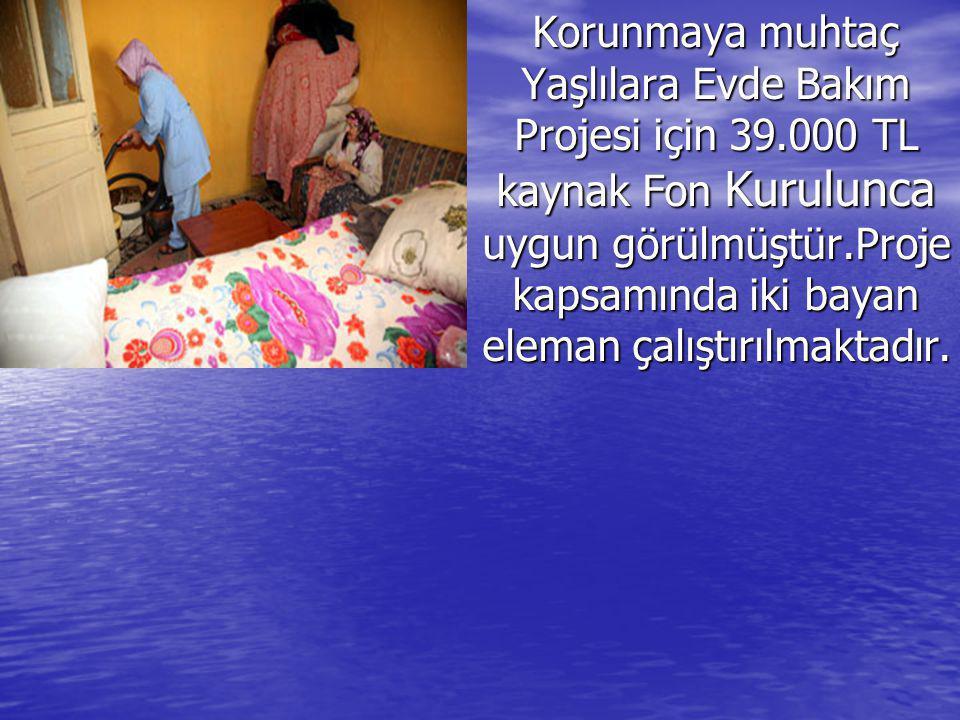 Korunmaya muhtaç Yaşlılara Evde Bakım Projesi için 39.000 TL kaynak Fon Kurulunca uygun görülmüştür.Proje kapsamında iki bayan eleman çalıştırılmaktad