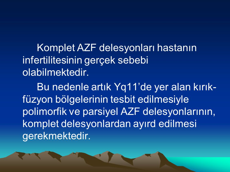 Komplet AZF delesyonları hastanın infertilitesinin gerçek sebebi olabilmektedir. Bu nedenle artık Yq11'de yer alan kırık- füzyon bölgelerinin tesbit e