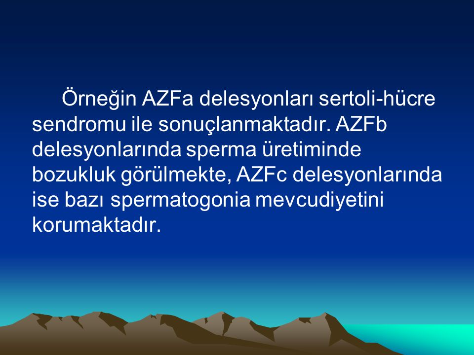 Örneğin AZFa delesyonları sertoli-hücre sendromu ile sonuçlanmaktadır. AZFb delesyonlarında sperma üretiminde bozukluk görülmekte, AZFc delesyonlarınd