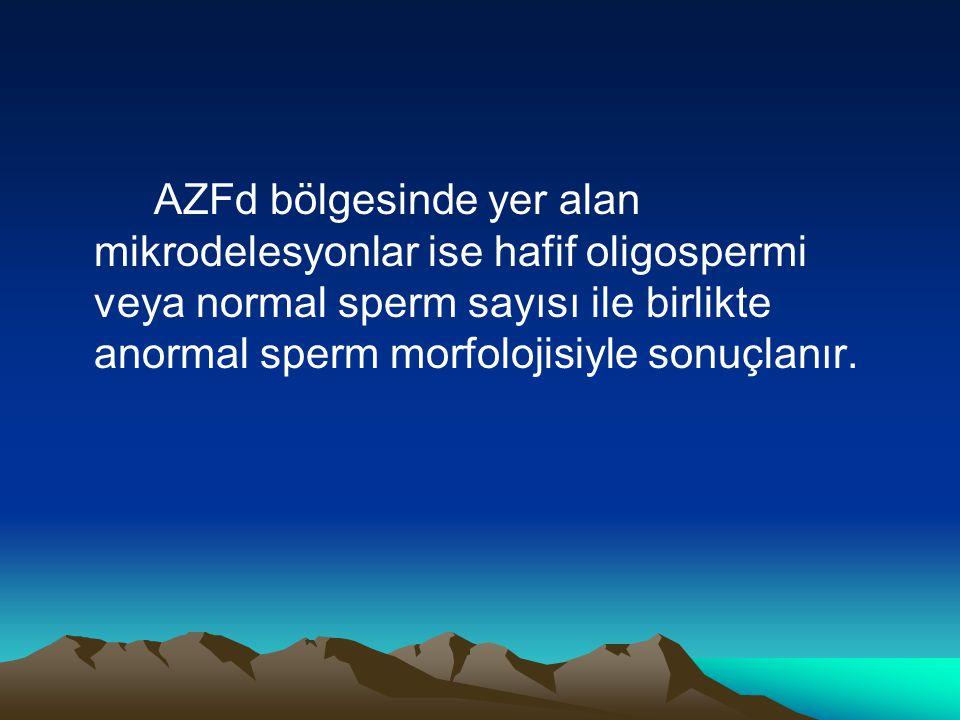 AZFd bölgesinde yer alan mikrodelesyonlar ise hafif oligospermi veya normal sperm sayısı ile birlikte anormal sperm morfolojisiyle sonuçlanır.