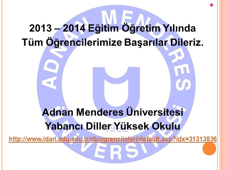 2013 – 2014 Eğitim Öğretim Yılında Tüm Öğrencilerimize Başarılar Dileriz. Adnan Menderes Üniversitesi Yabancı Diller Yüksek Okulu http://www.idari.adu