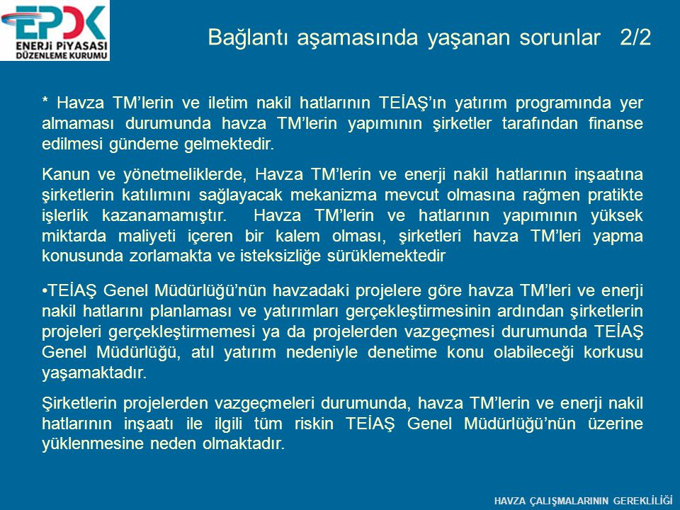 * Havza TM'lerin ve iletim nakil hatlarının TEİAŞ'ın yatırım programında yer almaması durumunda havza TM'lerin yapımının şirketler tarafından finanse edilmesi gündeme gelmektedir.